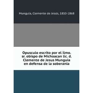 obispo de Michoacan lic. d. Clemente de Jesus Munguia en defensa de la