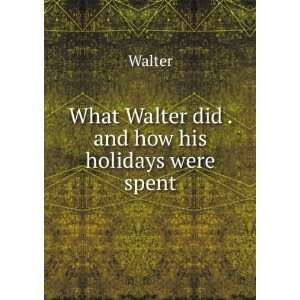 What Walter did . and how his holidays were spent Walter Books